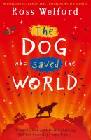 The dog who saved the world / Ross Welford.